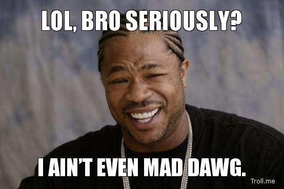 lol-bro-seriously-i-aint-even-mad-dawg